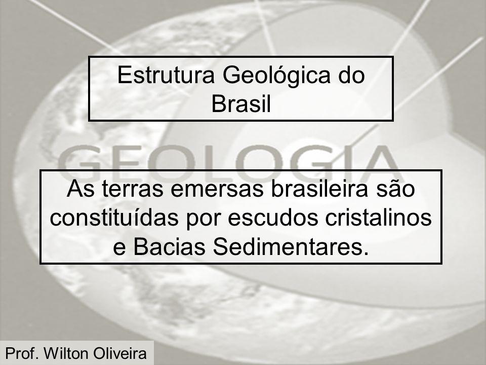 Prof. Wilton Oliveira Estrutura Geológica do Brasil As terras emersas brasileira são constituídas por escudos cristalinos e Bacias Sedimentares.