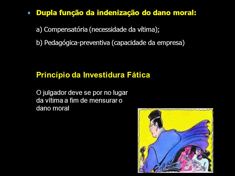 Dupla função da indenização do dano moral: a) Compensatória (necessidade da vítima); b) Pedagógica-preventiva (capacidade da empresa) Princípio da Inv