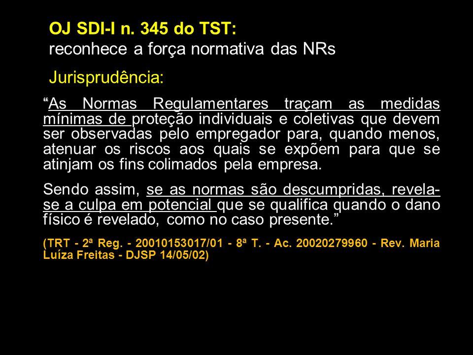 OJ SDI-I n. 345 do TST: reconhece a força normativa das NRs Jurisprudência: As Normas Regulamentares traçam as medidas mínimas de proteção individuais
