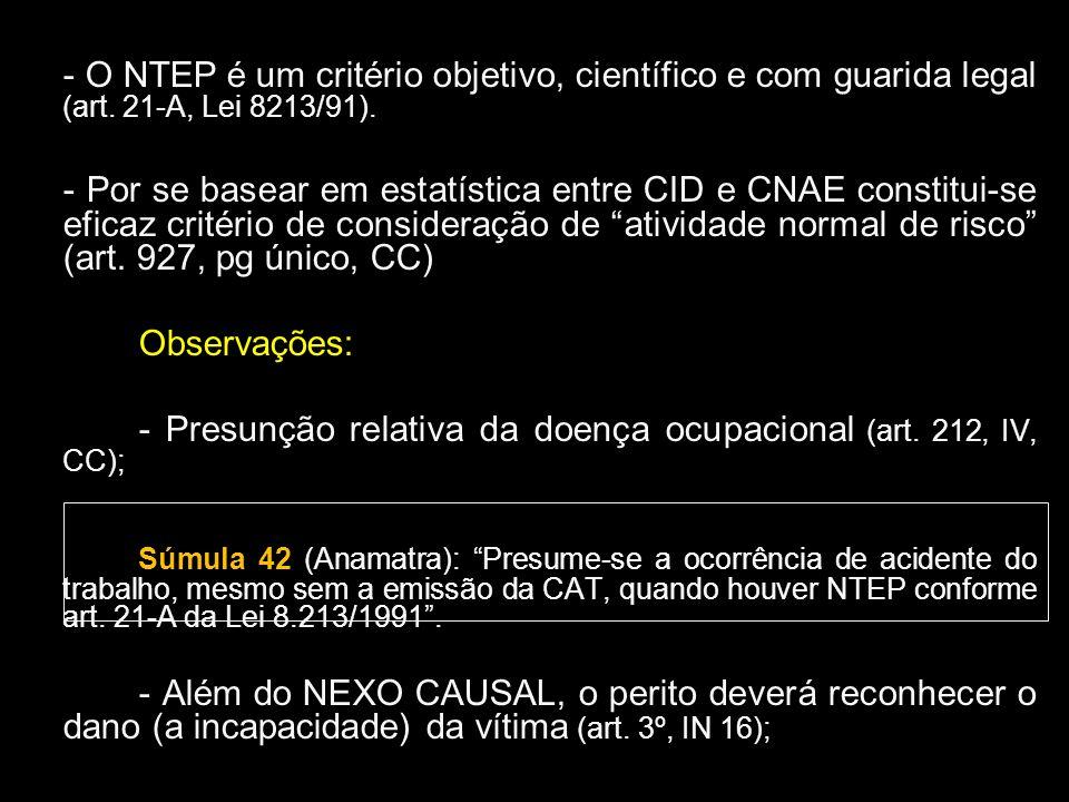 - O NTEP é um critério objetivo, científico e com guarida legal (art. 21-A, Lei 8213/91). - Por se basear em estatística entre CID e CNAE constitui-se