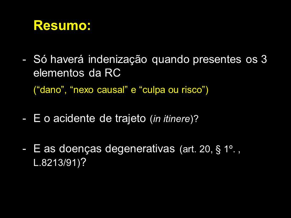Resumo: -Só haverá indenização quando presentes os 3 elementos da RC (dano, nexo causal e culpa ou risco) -E o acidente de trajeto (in itinere)? -E as