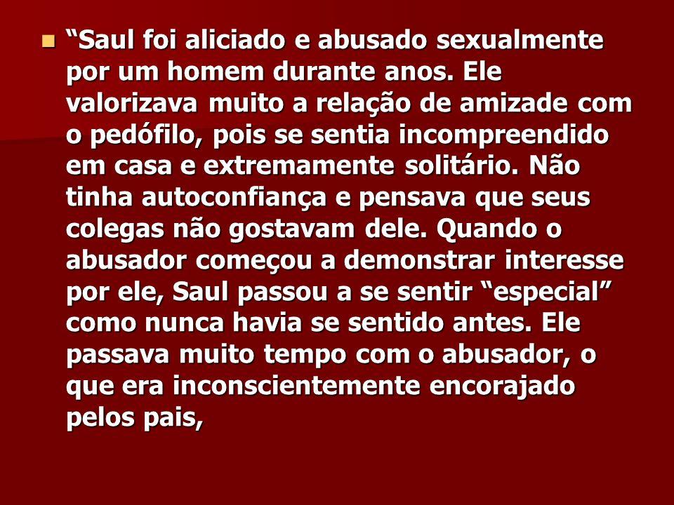 Saul foi aliciado e abusado sexualmente por um homem durante anos. Ele valorizava muito a relação de amizade com o pedófilo, pois se sentia incompreen