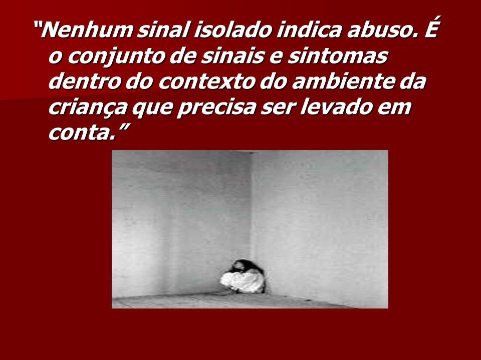 Nenhum sinal isolado indica abuso. É o conjunto de sinais e sintomas dentro do contexto do ambiente da criança que precisa ser levado em conta.