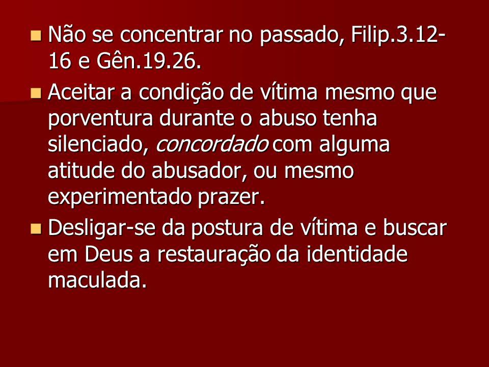 Não se concentrar no passado, Filip.3.12- 16 e Gên.19.26. Não se concentrar no passado, Filip.3.12- 16 e Gên.19.26. Aceitar a condição de vítima mesmo