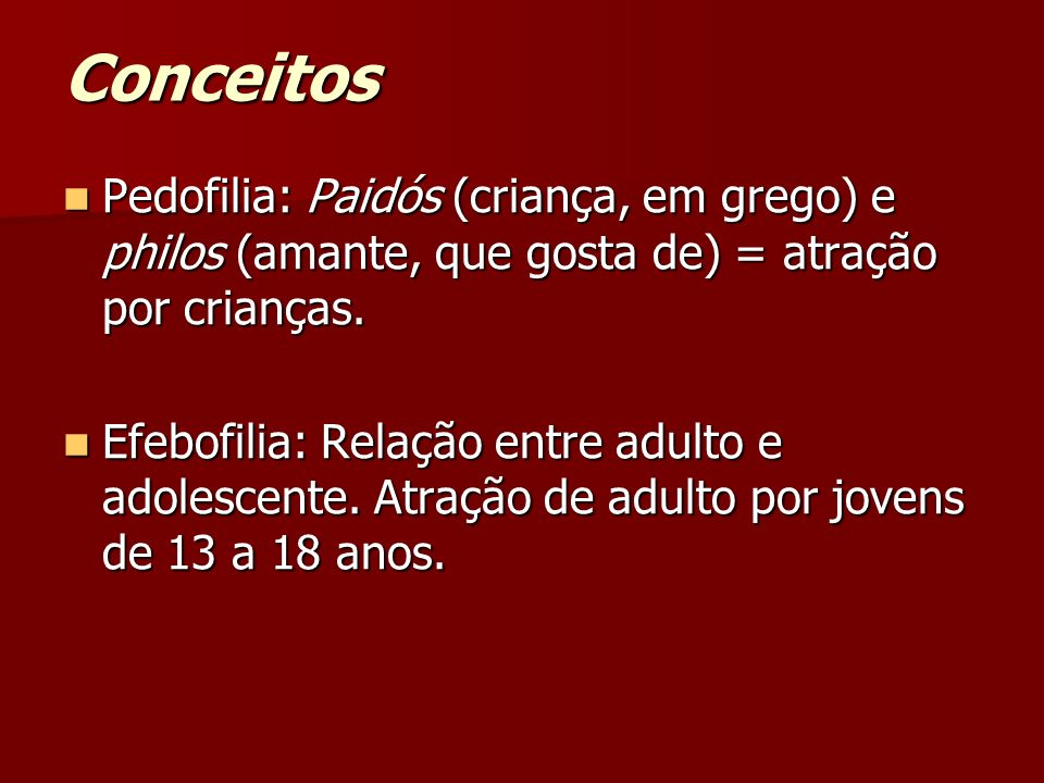 Conceitos Pedofilia: Paidós (criança, em grego) e philos (amante, que gosta de) = atração por crianças. Pedofilia: Paidós (criança, em grego) e philos