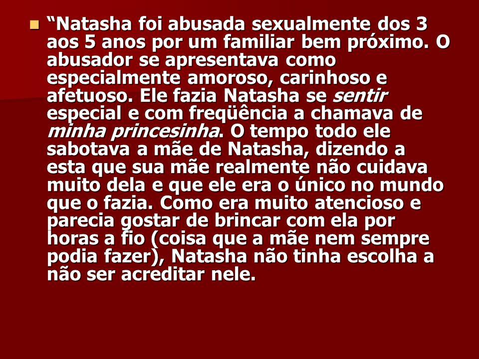 Natasha foi abusada sexualmente dos 3 aos 5 anos por um familiar bem próximo. O abusador se apresentava como especialmente amoroso, carinhoso e afetuo