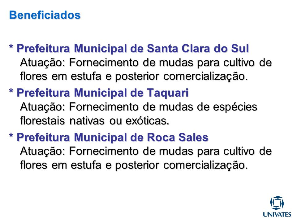Beneficiados * Prefeitura Municipal de Santa Clara do Sul Atuação: Fornecimento de mudas para cultivo de flores em estufa e posterior comercialização.