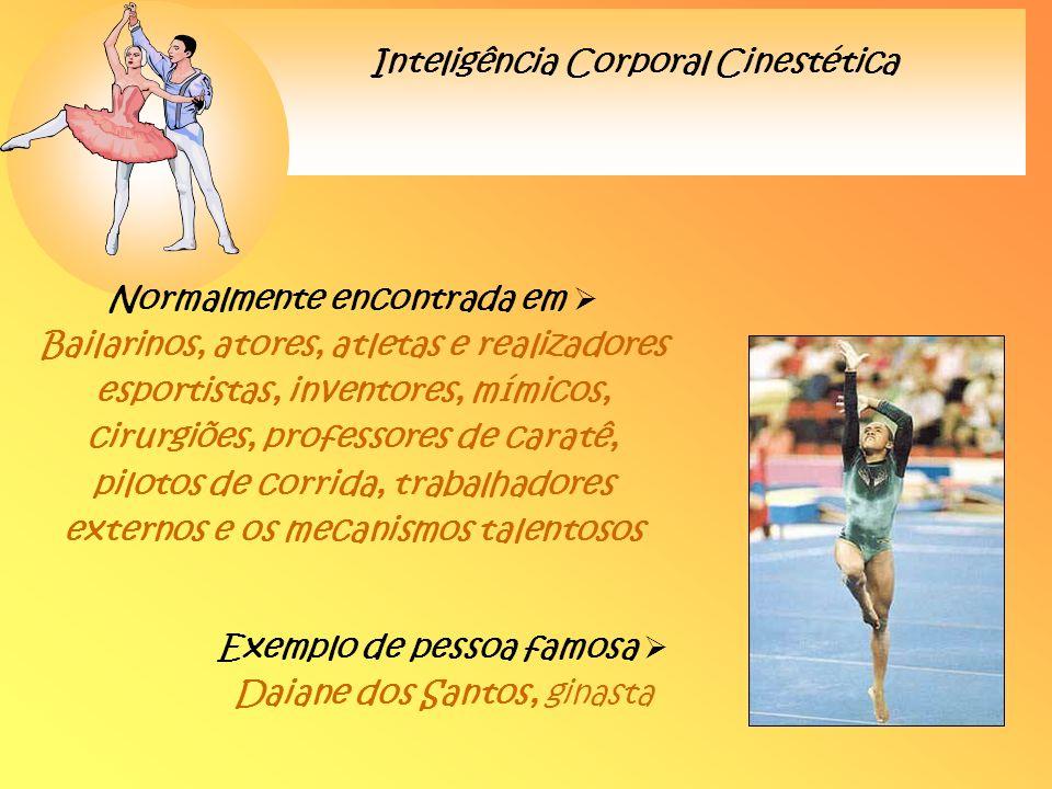Inteligência Corporal Cinestética Normalmente encontrada em Bailarinos, atores, atletas e realizadores esportistas, inventores, mímicos, cirurgiões, p
