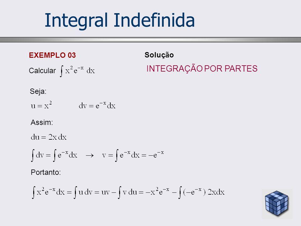 Integral Indefinida EXEMPLO 03 Calcular Solução Seja: Assim: Portanto: INTEGRAÇÃO POR PARTES