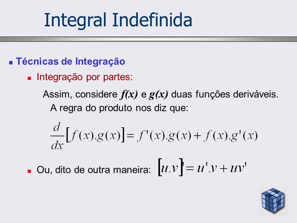 Técnicas de Integração Integração por partes: Assim, considere f(x) e g(x) duas funções deriváveis. A regra do produto nos diz que: Ou, dito de outra