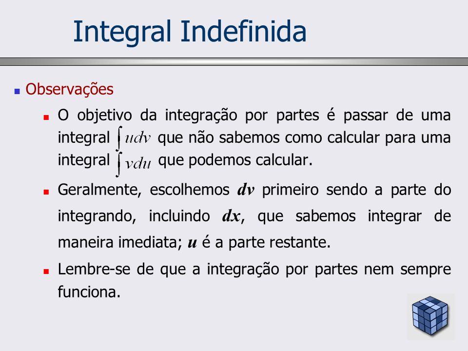 Observações O objetivo da integração por partes é passar de uma integral que não sabemos como calcular para uma integral que podemos calcular. Geralme