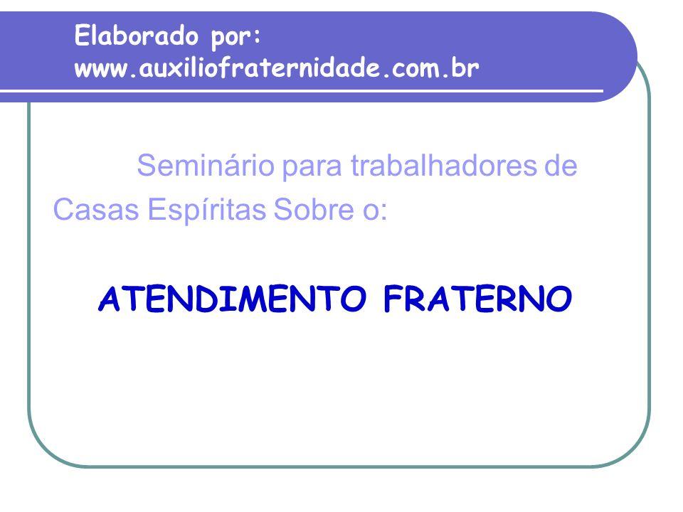 Elaborado por: www.auxiliofraternidade.com.br Seminário para trabalhadores de Casas Espíritas Sobre o: ATENDIMENTO FRATERNO