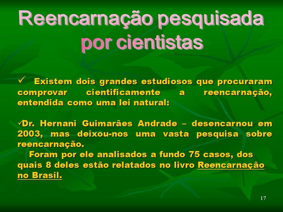 17 Existem dois grandes estudiosos que procuraram comprovar cientificamente a reencarnação, entendida como uma lei natural: Dr.