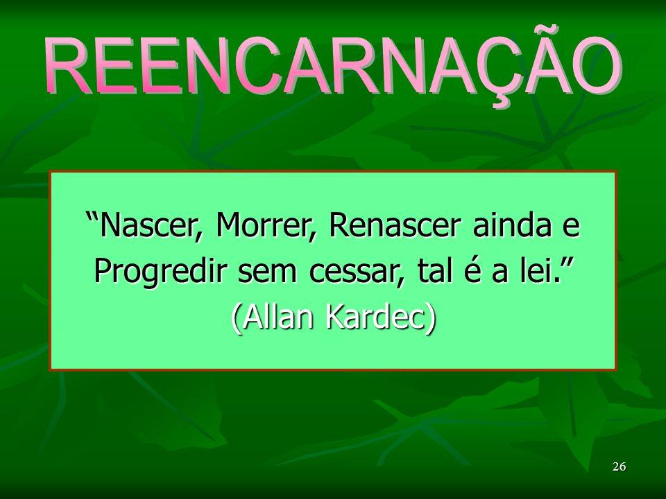 26 Nascer, Morrer, Renascer ainda e Progredir sem cessar, tal é a lei. (Allan Kardec)