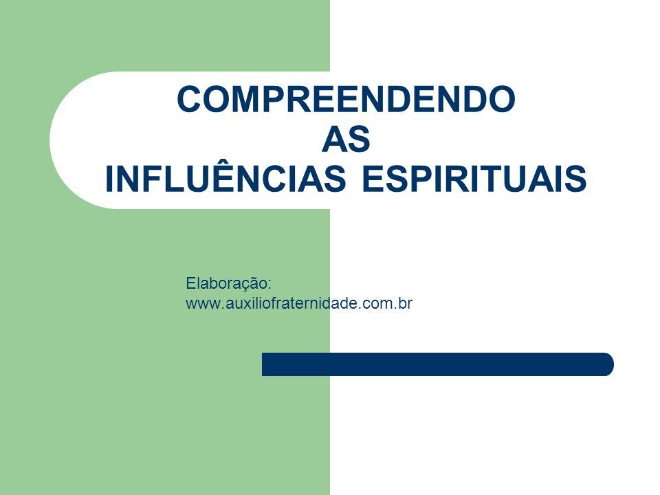 COMPREENDENDO AS INFLUÊNCIAS ESPIRITUAIS Elaboração: www.auxiliofraternidade.com.br