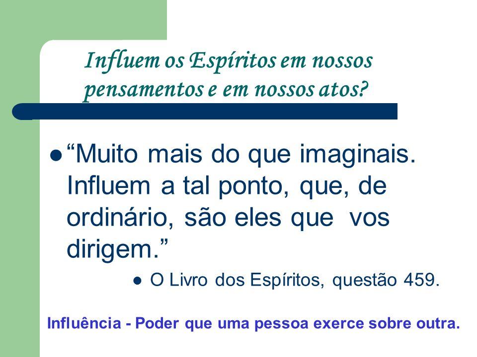 Influem os Espíritos em nossos pensamentos e em nossos atos? Muito mais do que imaginais. Influem a tal ponto, que, de ordinário, são eles que vos dir