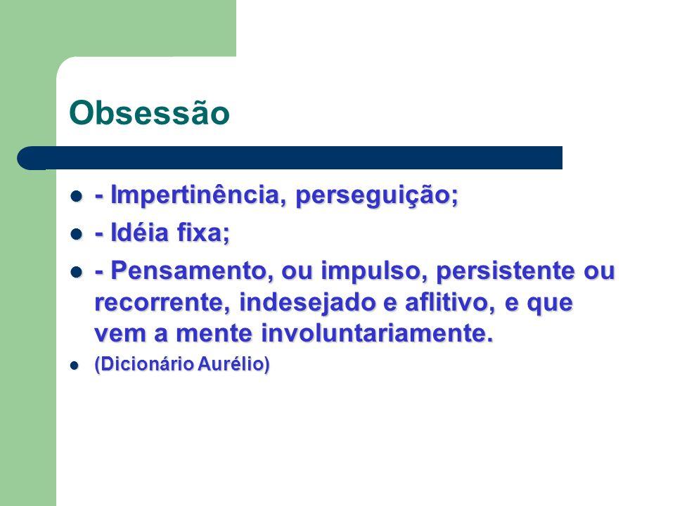 Obsessão - Impertinência, perseguição; - Impertinência, perseguição; - Idéia fixa; - Idéia fixa; - Pensamento, ou impulso, persistente ou recorrente,