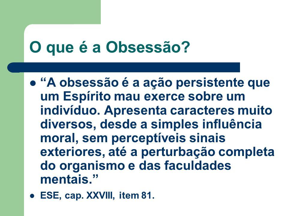 O que é a Obsessão? A obsessão é a ação persistente que um Espírito mau exerce sobre um indivíduo. Apresenta caracteres muito diversos, desde a simple