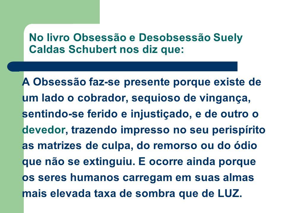 No livro Obsessão e Desobsessão Suely Caldas Schubert nos diz que: A Obsessão faz-se presente porque existe de um lado o cobrador, sequioso de vinganç