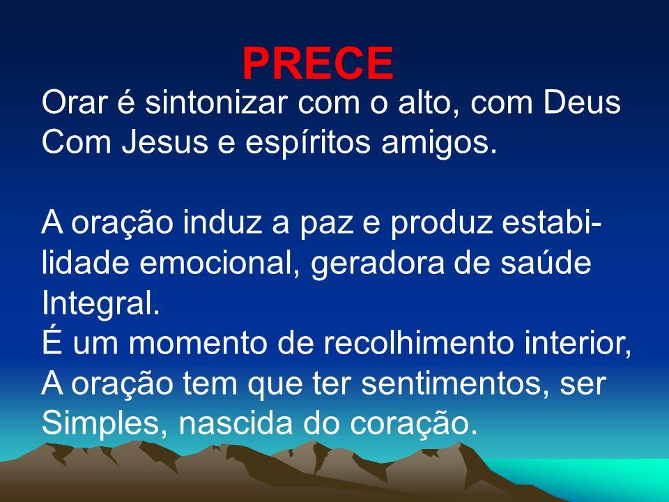 PRECE Orar é sintonizar com o alto, com Deus Com Jesus e espíritos amigos. A oração induz a paz e produz estabi- lidade emocional, geradora de saúde I