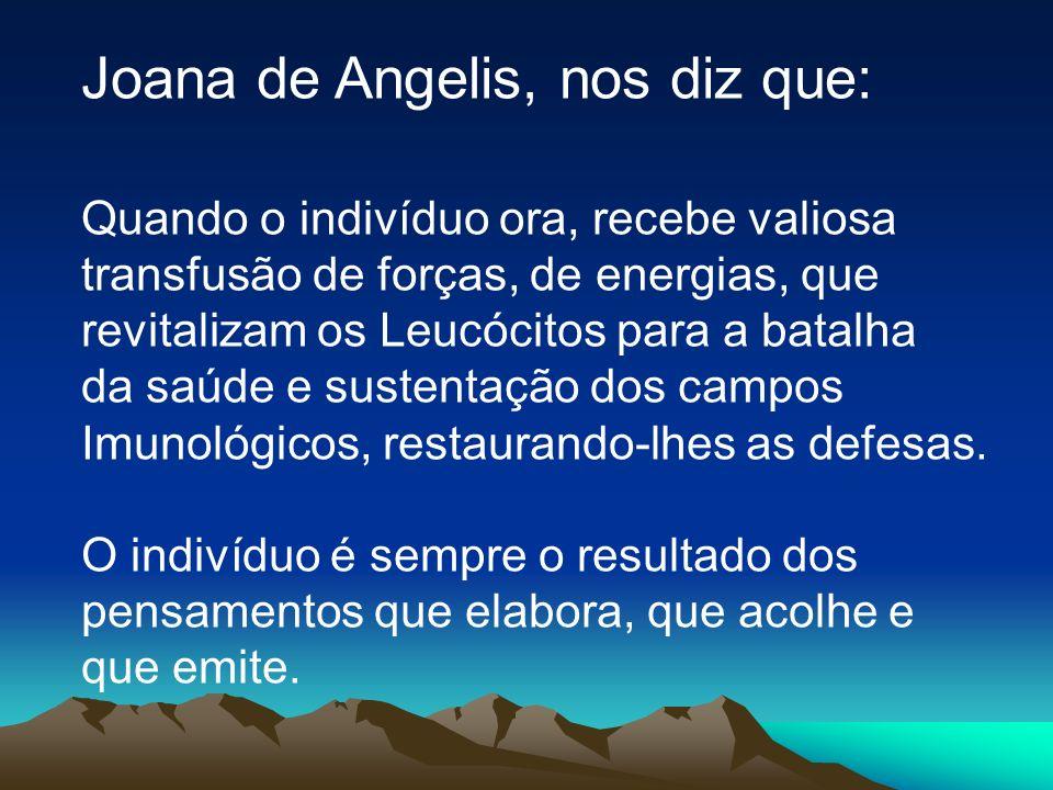 Joana de Angelis, nos diz que: Quando o indivíduo ora, recebe valiosa transfusão de forças, de energias, que revitalizam os Leucócitos para a batalha