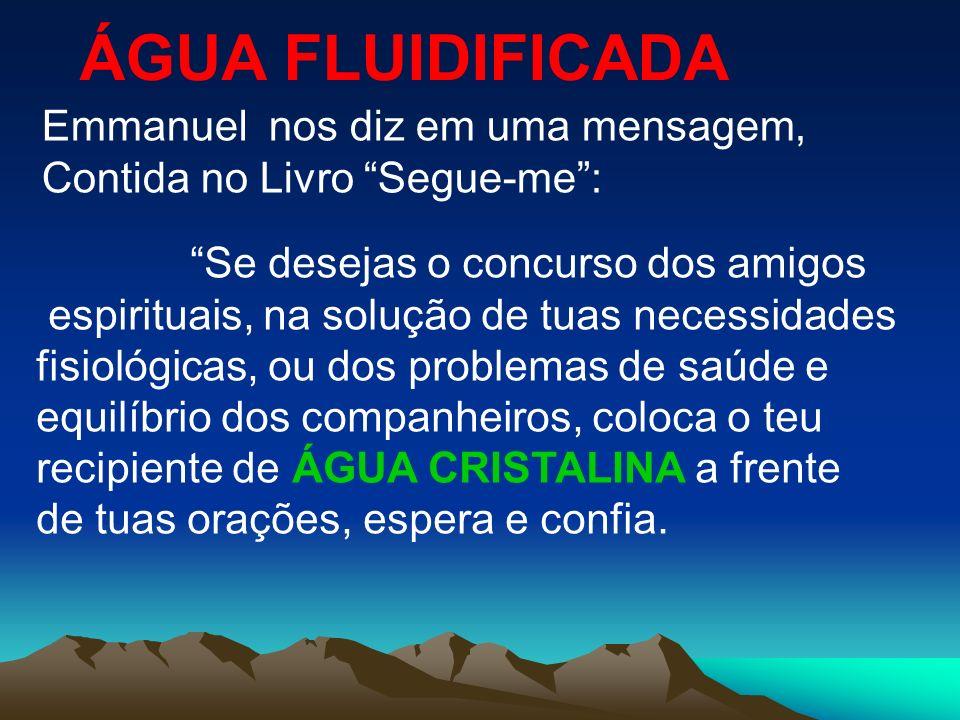 ÁGUA FLUIDIFICADA Emmanuel nos diz em uma mensagem, Contida no Livro Segue-me: Se desejas o concurso dos amigos espirituais, na solução de tuas necess