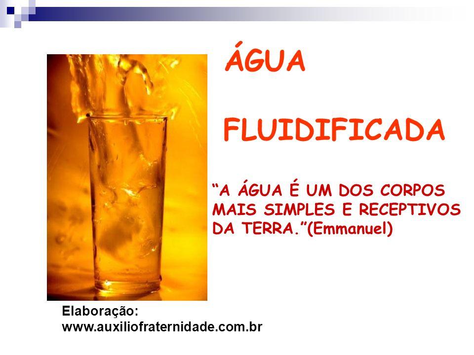 ÁGUA FLUIDIFICADA A ÁGUA É UM DOS CORPOS MAIS SIMPLES E RECEPTIVOS DA TERRA.(Emmanuel) Elaboração: www.auxiliofraternidade.com.br