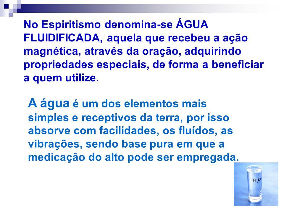 No Espiritismo denomina-se ÁGUA FLUIDIFICADA, aquela que recebeu a ação magnética, através da oração, adquirindo propriedades especiais, de forma a be