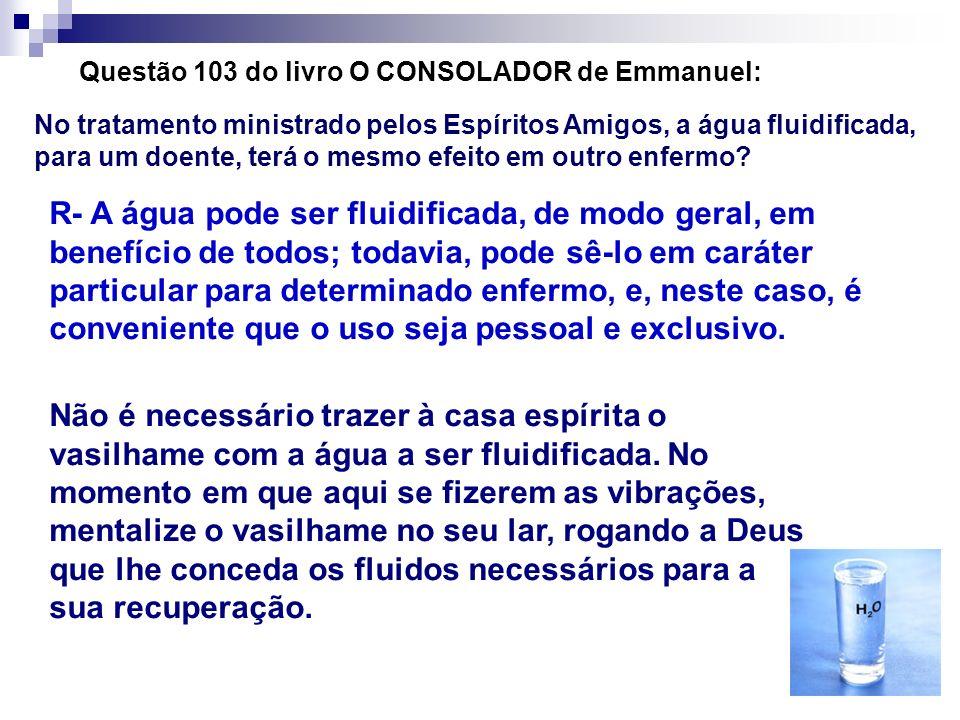 Questão 103 do livro O CONSOLADOR de Emmanuel: No tratamento ministrado pelos Espíritos Amigos, a água fluidificada, para um doente, terá o mesmo efei