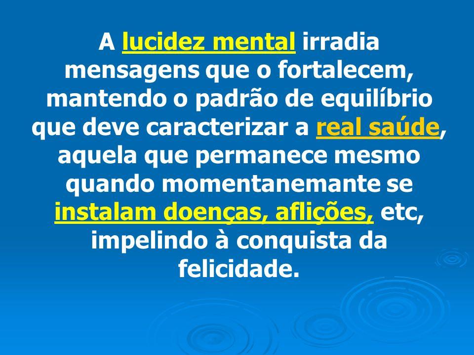 A lucidez mental irradia mensagens que o fortalecem, mantendo o padrão de equilíbrio que deve caracterizar a real saúde, aquela que permanece mesmo qu