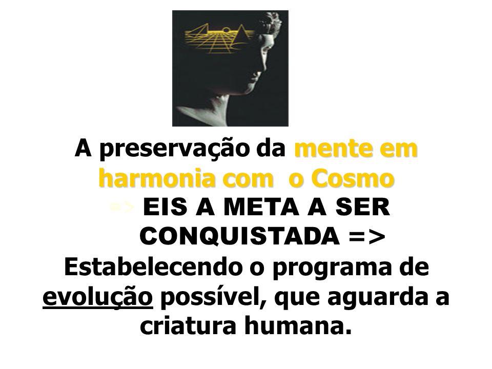 mente em harmonia com o Cosmo A preservação da mente em harmonia com o Cosmo => EIS A META A SER CONQUISTADA => Estabelecendo o programa de evolução p