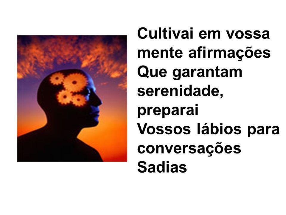 Cultivai em vossa mente afirmações Que garantam serenidade, preparai Vossos lábios para conversações Sadias