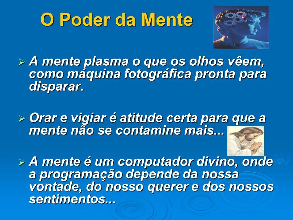 O Poder da Mente O Poder da Mente A mente plasma o que os olhos vêem, como máquina fotográfica pronta para disparar. A mente plasma o que os olhos vêe