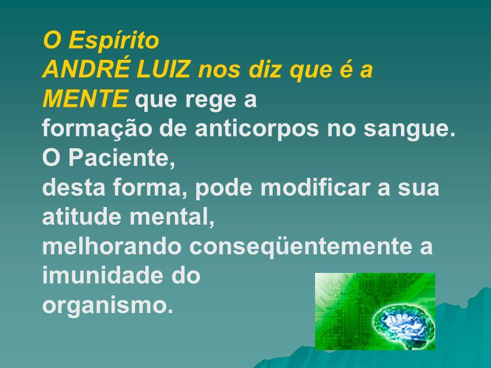 O Espírito ANDRÉ LUIZ nos diz que é a MENTE que rege a formação de anticorpos no sangue. O Paciente, desta forma, pode modificar a sua atitude mental,