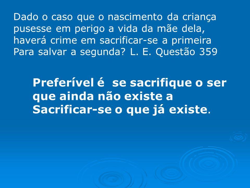Dado o caso que o nascimento da criança pusesse em perigo a vida da mãe dela, haverá crime em sacrificar-se a primeira Para salvar a segunda.