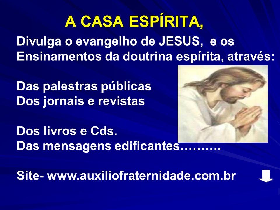 A CASA ESPÍRITA, Divulga o evangelho de JESUS, e os Ensinamentos da doutrina espírita, através: Das palestras públicas Dos jornais e revistas Dos livr