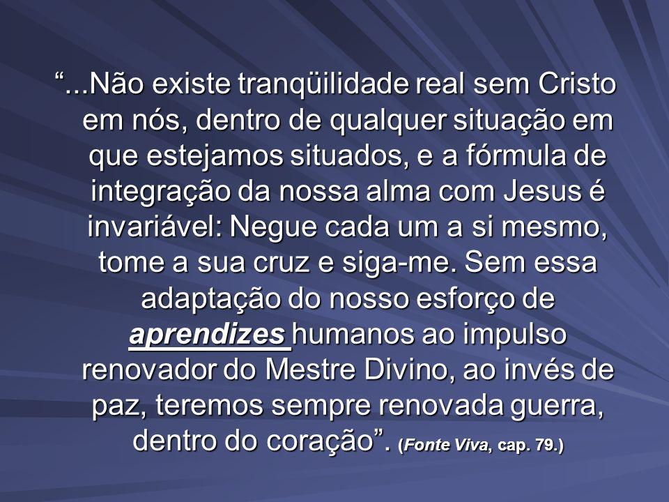...Não existe tranqüilidade real sem Cristo em nós, dentro de qualquer situação em que estejamos situados, e a fórmula de integração da nossa alma com