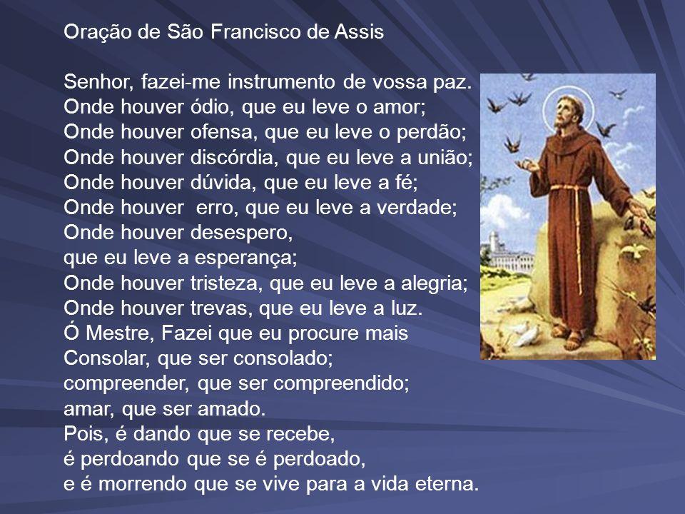 Oração de São Francisco de Assis Senhor, fazei-me instrumento de vossa paz. Onde houver ódio, que eu leve o amor; Onde houver ofensa, que eu leve o pe