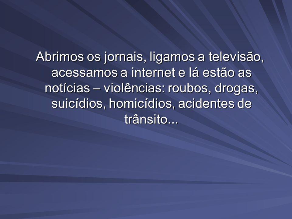 Abrimos os jornais, ligamos a televisão, acessamos a internet e lá estão as notícias – violências: roubos, drogas, suicídios, homicídios, acidentes de trânsito...