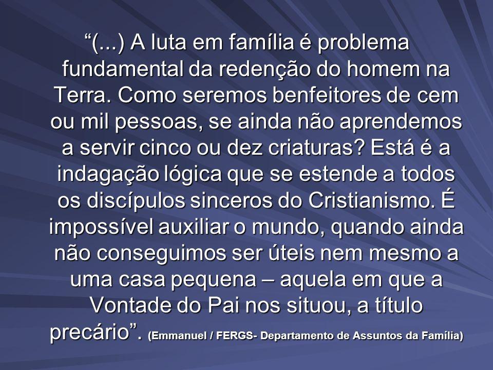 (...) A luta em família é problema fundamental da redenção do homem na Terra. Como seremos benfeitores de cem ou mil pessoas, se ainda não aprendemos