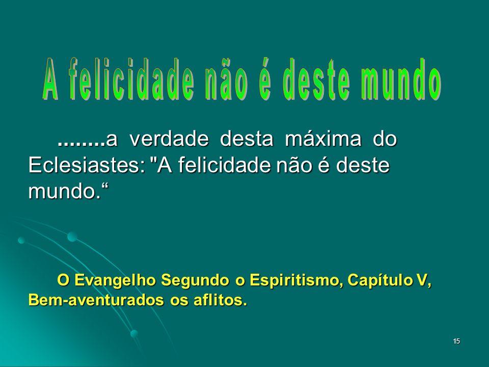 15........a verdade desta máxima do Eclesiastes: A felicidade não é deste mundo.