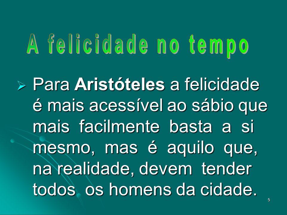 5 Para Aristóteles a felicidade é mais acessível ao sábio que mais facilmente basta a si mesmo, mas é aquilo que, na realidade, devem tender todos os homens da cidade.