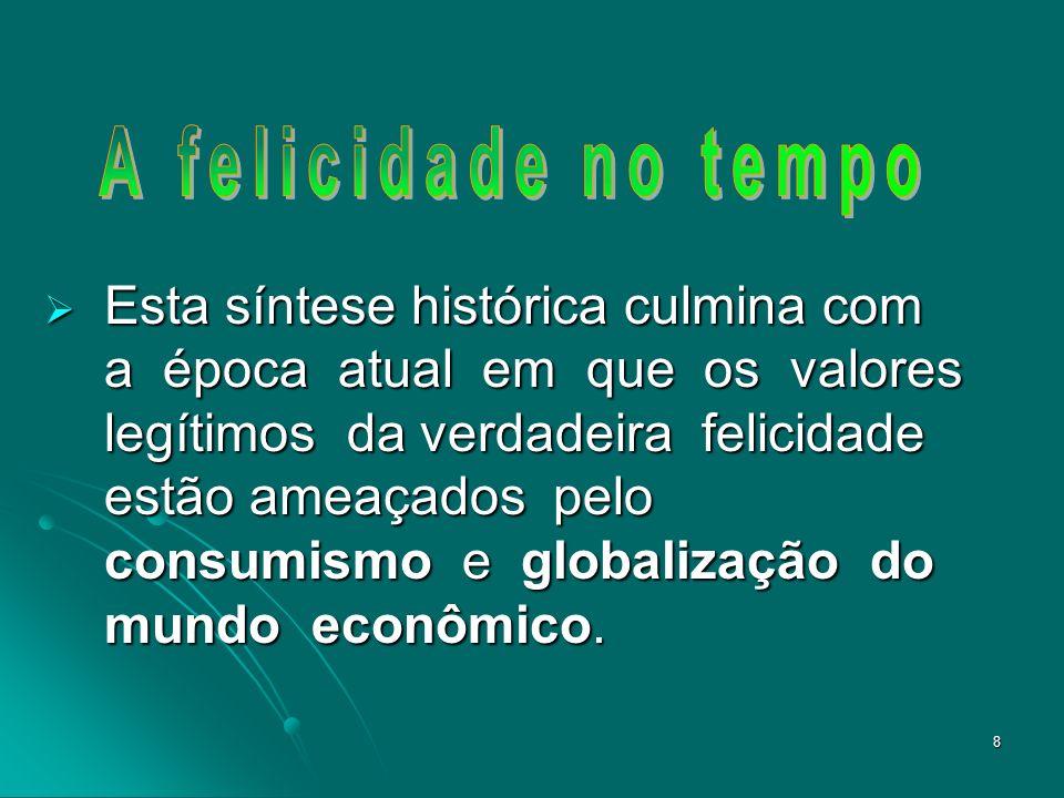 8 Esta síntese histórica culmina com a época atual em que os valores legítimos da verdadeira felicidade estão ameaçados pelo consumismo e globalização do mundo econômico.