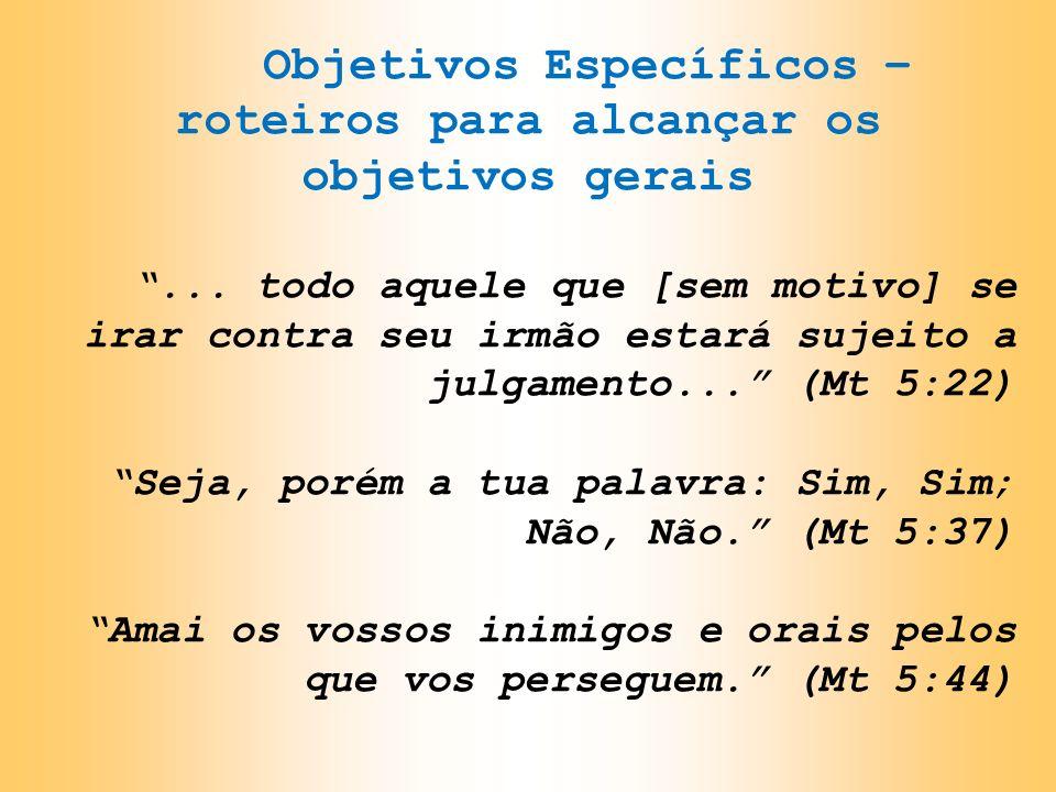 Objetivos Específicos – roteiros para alcançar os objetivos gerais... todo aquele que [sem motivo] se irar contra seu irmão estará sujeito a julgament