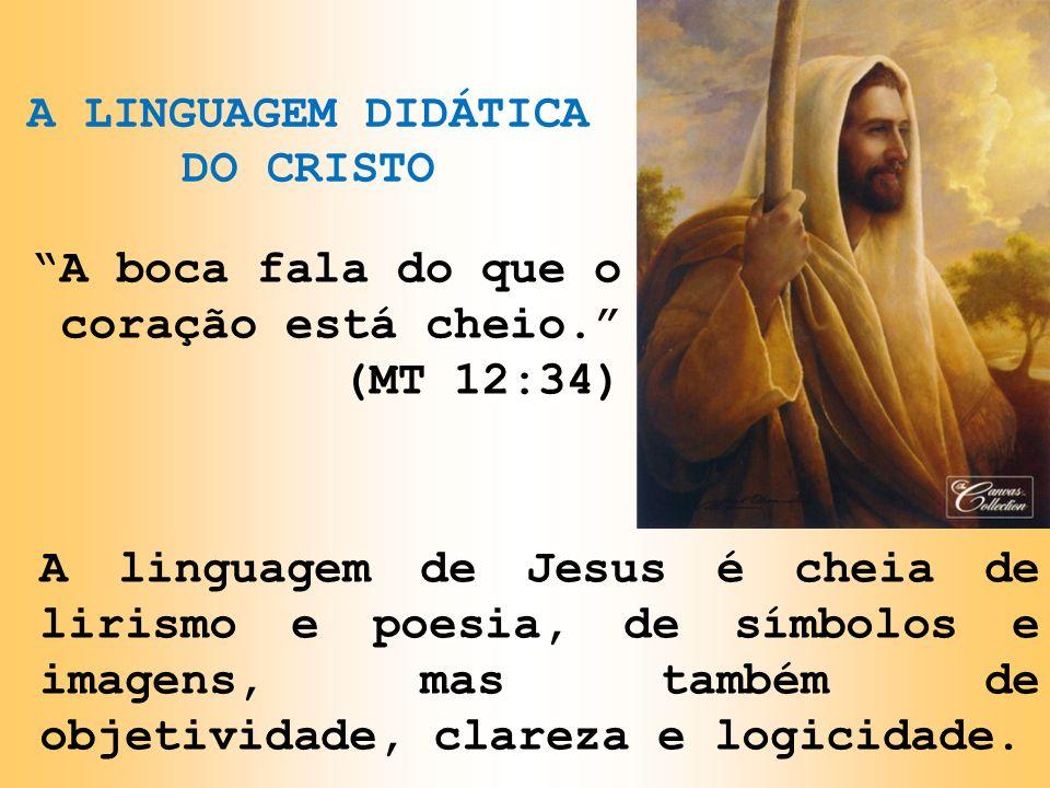 A LINGUAGEM DIDÁTICA DO CRISTO A boca fala do que o coração está cheio. (MT 12:34) A linguagem de Jesus é cheia de lirismo e poesia, de símbolos e ima