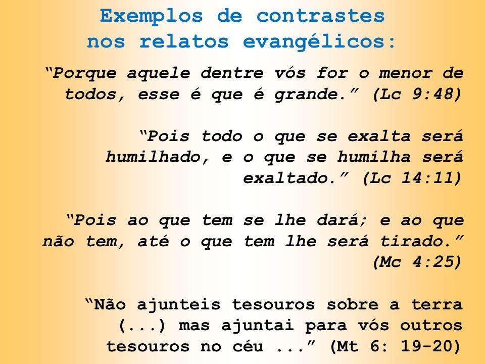 Exemplos de contrastes nos relatos evangélicos: Porque aquele dentre vós for o menor de todos, esse é que é grande. (Lc 9:48) Pois todo o que se exalt