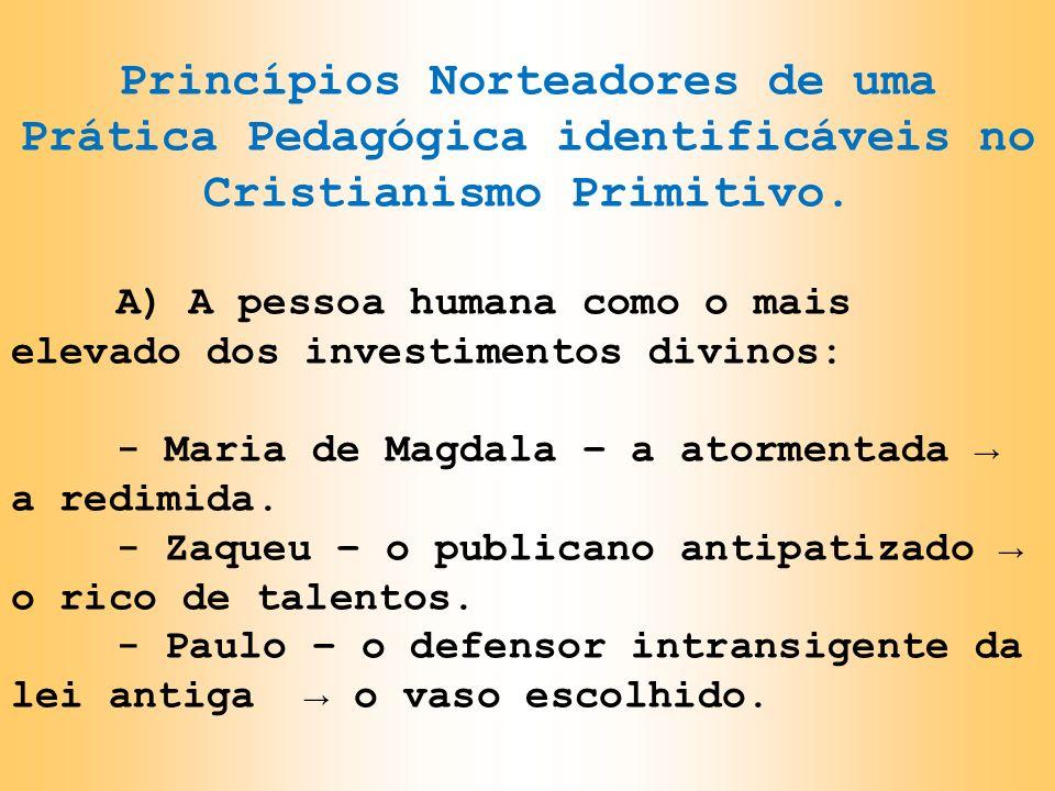 Princípios Norteadores de uma Prática Pedagógica identificáveis no Cristianismo Primitivo. A) A pessoa humana como o mais elevado dos investimentos di