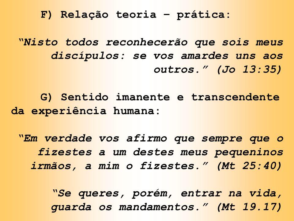F) Relação teoria – prática: Nisto todos reconhecerão que sois meus discípulos: se vos amardes uns aos outros. (Jo 13:35) G) Sentido imanente e transc