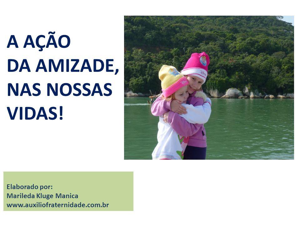 A AÇÃO DA AMIZADE, NAS NOSSAS VIDAS! Elaborado por: Marileda Kluge Manica www.auxiliofraternidade.com.br