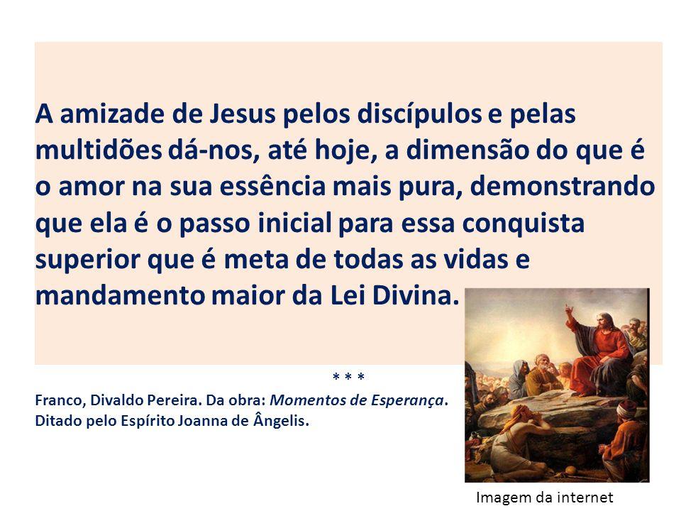A amizade de Jesus pelos discípulos e pelas multidões dá-nos, até hoje, a dimensão do que é o amor na sua essência mais pura, demonstrando que ela é o